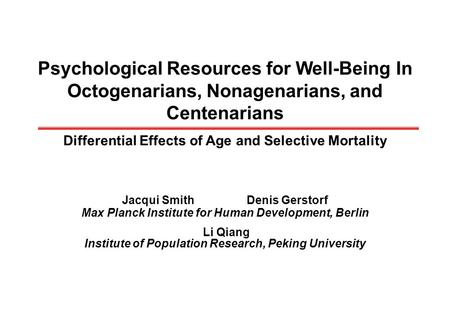 Psychological Resources for Well-Being In Octogenarians, Nonagenarians, and Centenarians Differential Effects of Age and Selective Mortality Jacqui SmithDenis.