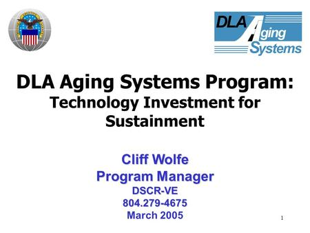 1 DLA Aging Systems Program: Technology Investment for Sustainment Cliff Wolfe Program Manager DSCR-VE804.279-4675 March 2005.