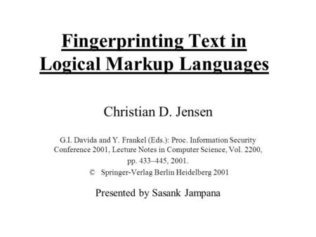 Fingerprinting Text in Logical Markup Languages Christian D. Jensen G.I. Davida and Y. Frankel (Eds.): Proc. Information Security Conference 2001, Lecture.