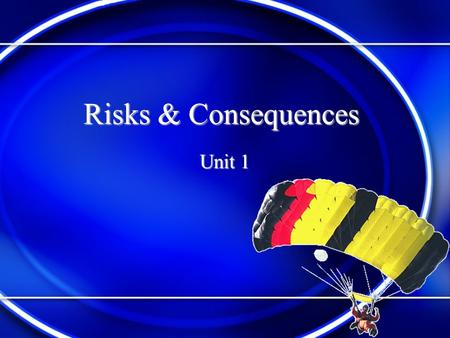 Risks & Consequences Unit 1 What is a Risk? A risk is like taking a chance. When you do something and are not sure what will happen. You don't know if.
