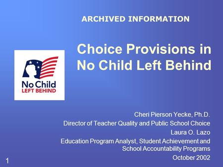 1 Choice Provisions in No Child Left Behind Cheri Pierson Yecke, Ph.D. Director of Teacher Quality and Public School Choice Laura O. Lazo Education Program.