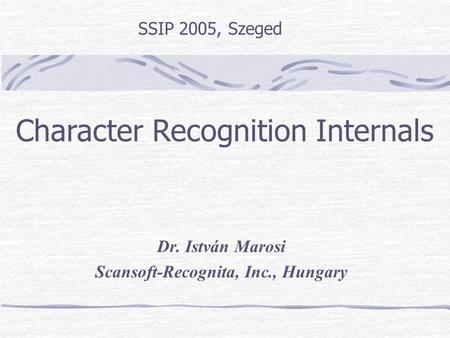 Dr. István Marosi Scansoft-Recognita, Inc., Hungary SSIP 2005, Szeged Character Recognition Internals.