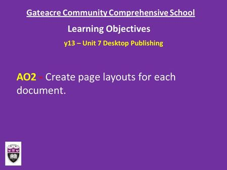 Gateacre Community Comprehensive School Learning Objectives AO2 - Create page layouts for each document. y13 – Unit 7 Desktop Publishing.