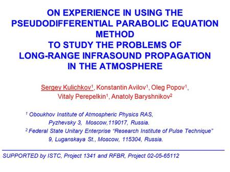 ON EXPERIENCE IN USING THE PSEUDODIFFERENTIAL PARABOLIC EQUATION METHOD TO STUDY THE PROBLEMS OF LONG-RANGE INFRASOUND PROPAGATION IN THE ATMOSPHERE Sergey.