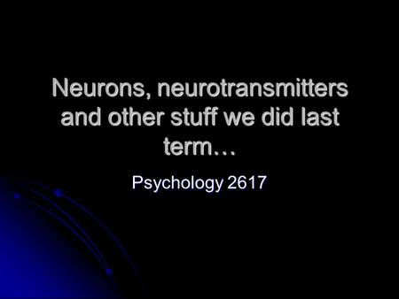 Neurons, neurotransmitters and other stuff we did last term… Psychology 2617.