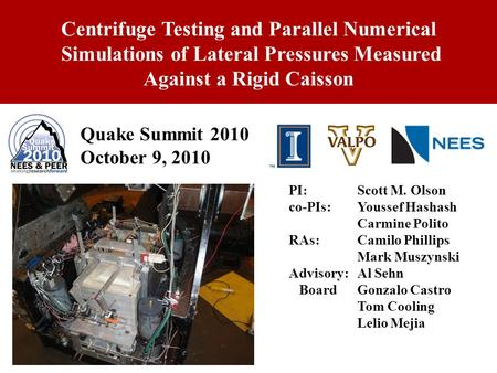 1 Quake Summit 2010 October 9, 2010 Centrifuge Testing and Parallel Numerical Simulations of Lateral Pressures Measured Against a Rigid Caisson PI: Scott.