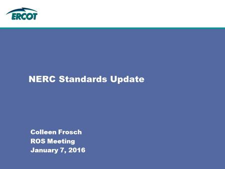 NERC Standards Update Colleen Frosch ROS Meeting January 7, 2016.