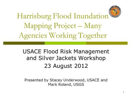 Harrisburg Flood Inundation Mapping Project – Many Agencies Working Together USACE Flood Risk Management and Silver Jackets Workshop 23 August 2012 Presented.