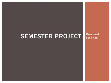 Personal Finance SEMESTER PROJECT. DEVELOPING A SOUND FINANCIAL LIFE.