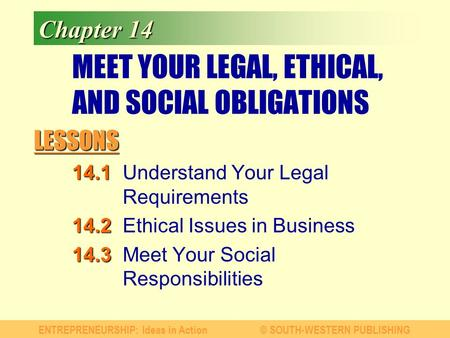 LESSONS ENTREPRENEURSHIP: Ideas in Action© SOUTH-WESTERN PUBLISHING Chapter 14 MEET YOUR LEGAL, ETHICAL, AND SOCIAL OBLIGATIONS 14.1 14.1Understand Your.