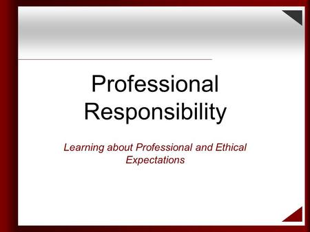 Professional Responsibility Learning about Professional and Ethical Expectations.