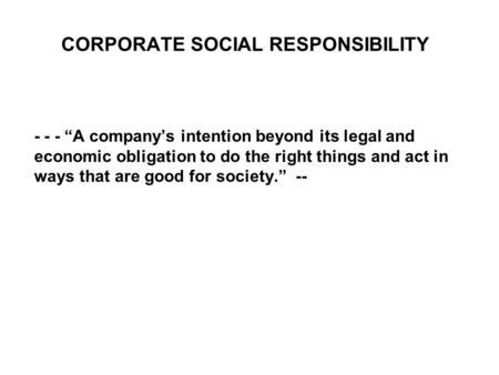 "CORPORATE SOCIAL RESPONSIBILITY - - - ""A company's intention beyond its legal and economic obligation to do the right things and act in ways that are good."