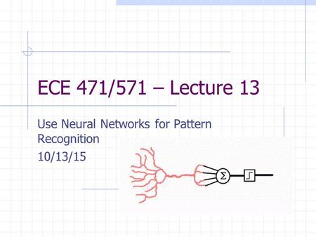 ECE 471/571 – Lecture 13 Use Neural Networks for Pattern Recognition 10/13/15.