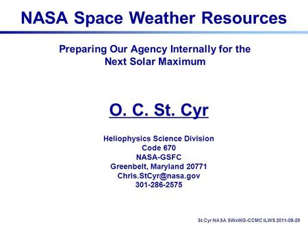 NASA Space Weather Resources O. C. St. Cyr Heliophysics Science Division Code 670 NASA-GSFC Greenbelt, Maryland 20771 301-286-2575.