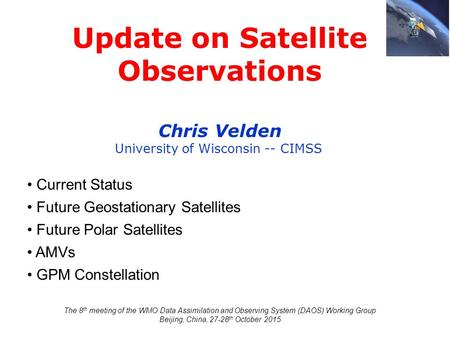 Update on Satellite Observations Chris Velden University of Wisconsin -- CIMSS Current Status Future Geostationary Satellites Future Polar Satellites AMVs.