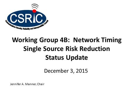 Working Group 4B: Network Timing Single Source Risk Reduction Status Update December 3, 2015 Jennifer A. Manner, Chair.