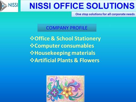 One stop solutions for all corporate needs NISSI OFFICE SOLUTIONS ❖ Office & School Stationery ❖ Computer consumables ❖ Housekeeping materials ❖ Artificial.