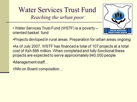 Water Services Trust Fund Reaching the urban poor Water Services Trust Fund (WSTF) is a poverty – oriented basket fund Projects devloped in rural areas.