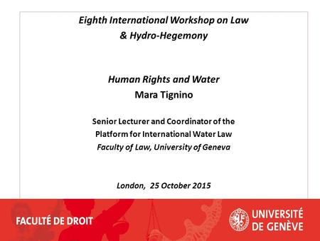 Eighth International Workshop on Law & Hydro-Hegemony Human Rights and Water Mara Tignino Senior Lecturer and Coordinator of the Platform for International.