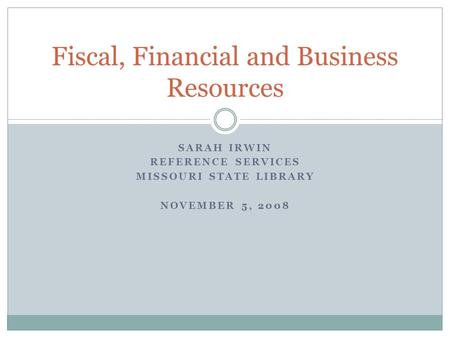 SARAH IRWIN REFERENCE SERVICES MISSOURI STATE LIBRARY NOVEMBER 5, 2008 Fiscal, Financial and Business Resources.