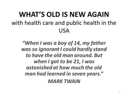 "WHAT'S OLD IS NEW AGAIN with health care and public health in the USA ""When I was a boy of 14, my father was so ignorant I could hardly stand to have the."