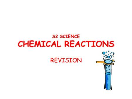 S2 SCIENCE CHEMICAL REACTIONS REVISION. An Element A simple type of substance that can't be broken down into other substances.A simple type of substance.