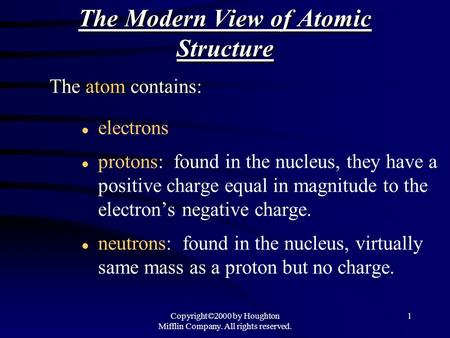 Copyright©2000 by Houghton Mifflin Company. All rights reserved. 1 The Modern View of Atomic Structure l electrons l protons: found in the nucleus, they.