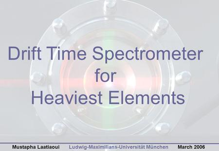Drift Time Spectrometer for Heaviest Elements Ludwig-Maximilians-Universität MünchenMarch 2006Mustapha Laatiaoui.