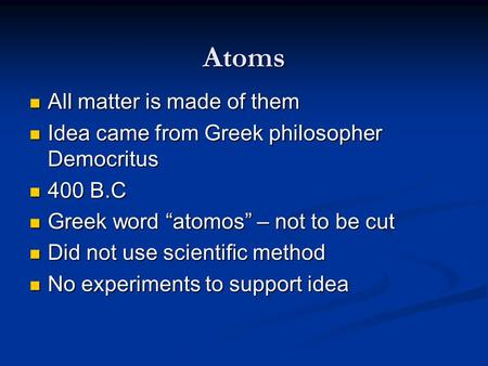 Atoms All matter is made of them All matter is made of them Idea came from Greek philosopher Democritus Idea came from Greek philosopher Democritus 400.