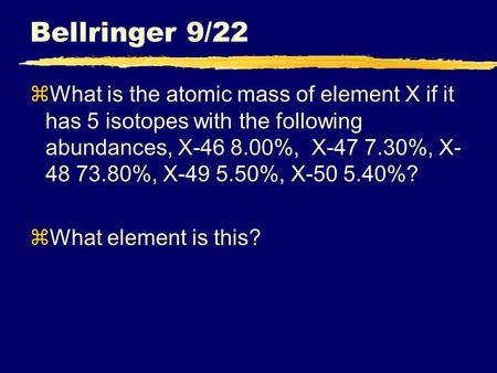 Bellringer 9/22 zWhat is the atomic mass of element X if it has 5 isotopes with the following abundances, X-46 8.00%, X-47 7.30%, X- 48 73.80%, X-49 5.50%,
