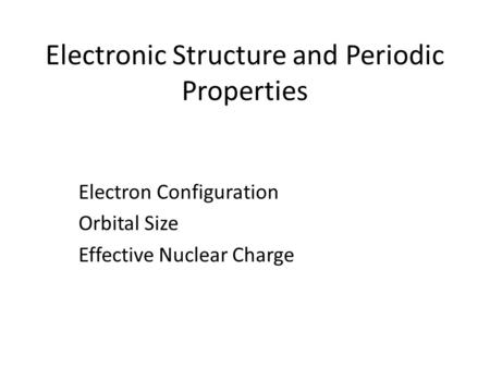 Electronic Structure and Periodic Properties Electron Configuration Orbital Size Effective Nuclear Charge.