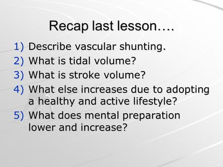 Recap last lesson…. 1)Describe vascular shunting. 2)What is tidal volume? 3)What is stroke volume? 4)What else increases due to adopting a healthy and.