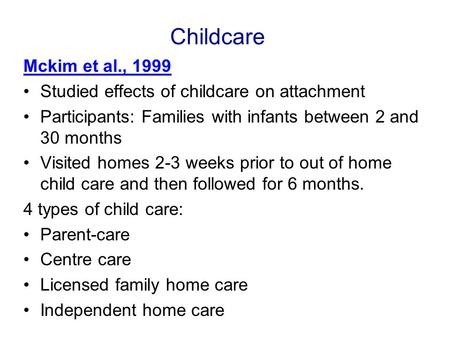 Childcare Mckim et al., 1999 Studied effects of childcare on attachment Participants: Families with infants between 2 and 30 months Visited homes 2-3 weeks.