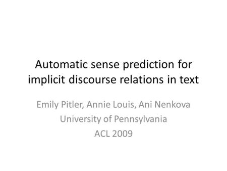 Automatic sense prediction for implicit discourse relations in text Emily Pitler, Annie Louis, Ani Nenkova University of Pennsylvania ACL 2009.