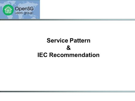 Service Pattern & IEC Recommendation. Goals To define interoperable and sustainable Web services in a consistent way based on standards To bring business.