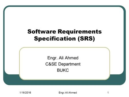 1/16/2016Engr. Ali Ahmed1 Software Requirements Specification (SRS) Engr. Ali Ahmed C&SE Department BUKC.