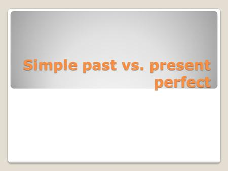Simple past vs. present perfect. Forming the different tenses To form the simple past you simply add –ed to the end of regular verbs I walked to school.