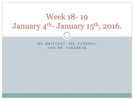 MS. BRITTANY, MS. VANESSA, AND MS. SARABETH Week 18- 19 January 4 th - January 15 th, 2016.