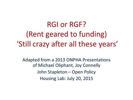RGI or RGF? (Rent geared to funding) 'Still crazy after all these years' Adapted from a 2013 ONPHA Presentations of Michael Oliphant, Joy Connelly John.