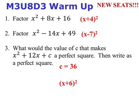 1. Factor 2. Factor 3.What would the value of c that makes a perfect square. Then write as a perfect square. M3U8D3 Warm Up (x+4) 2 (x-7) 2 c = 36 (x+6)
