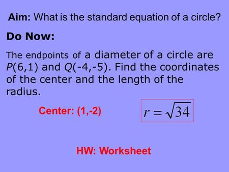 Aim: What is the standard equation of a circle? Do Now: The endpoints of a diameter of a circle are P(6,1) and Q(-4,-5). Find the coordinates of the center.
