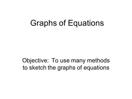Graphs of Equations Objective: To use many methods to sketch the graphs of equations.