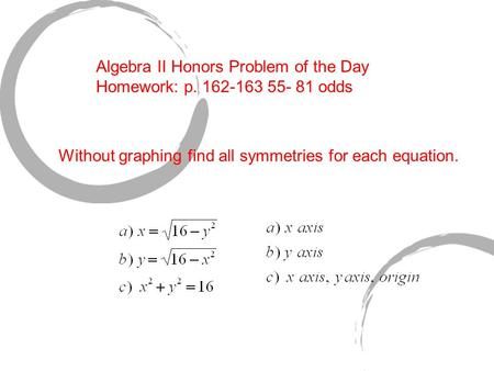 Algebra II Honors Problem of the Day Homework: p. 162-163 55- 81 odds Without graphing find all symmetries for each equation.