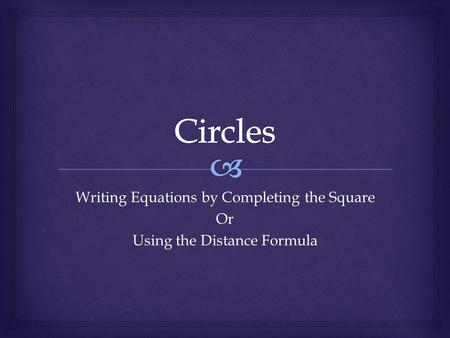 Writing Equations by Completing the Square Or Using the Distance Formula.
