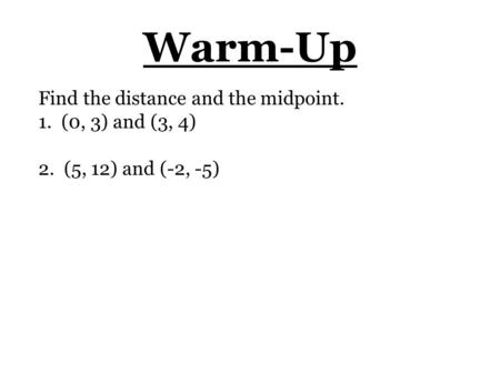 Warm-Up Find the distance and the midpoint. 1. (0, 3) and (3, 4) 2. (5, 12) and (-2, -5)