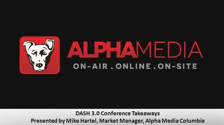 DASH 3.0 Conference Takeaways Presented by Mike Hartel, Market Manager, Alpha Media Columbia.