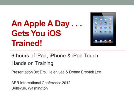 An Apple A Day... Gets You iOS Trained! 6-hours of iPad, iPhone & iPod Touch Hands on Training Presentation By: Drs. Helen Lee & Donna Brostek Lee AER.