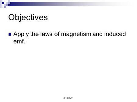 2/18/2011 Objectives Apply the laws of magnetism and induced emf.