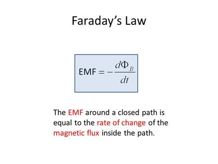 Faraday's Law EMF The EMF around a closed path is equal to the rate of change of the magnetic flux inside the path.