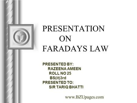 Www.BZUpages.com PRESENTATION ON FARADAYS LAW PRESENTED BY: RAZEENA AMEEN ROLL NO 25 BS(it)3rd PRESENTED TO: SIR TARIQ BHATTI.